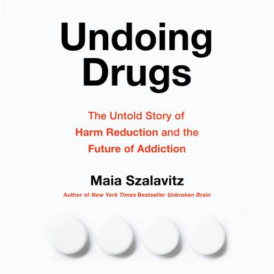 Undoing Drugs: The Untold Story of Harm Reduction and the Future of Addiction Audiobook, by Maia Szalavitz