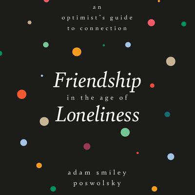 Friendship in the Age of Loneliness: An Optimists Guide to Connection Audiobook, by