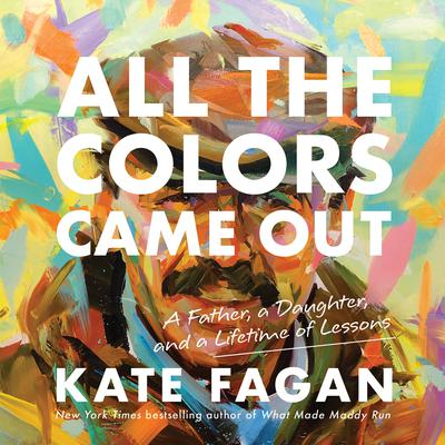 All the Colors Came Out: A Father, a Daughter, and a Lifetime of Lessons Audiobook, by Kate Fagan