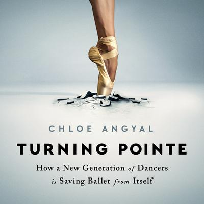 Turning Pointe: How a New Generation of Dancers is Saving Ballet from Itself Audiobook, by Chloe Angyal