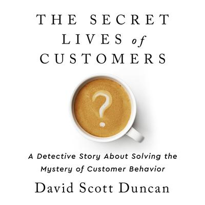 The Secret Lives of Customers: A Detective Story About Solving the Mystery of Customer Behavior Audiobook, by David S. Duncan
