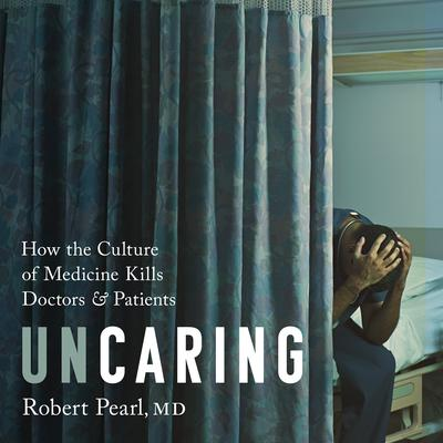 Uncaring: How the Culture of Medicine Kills Doctors and Patients Audiobook, by Robert Pearl