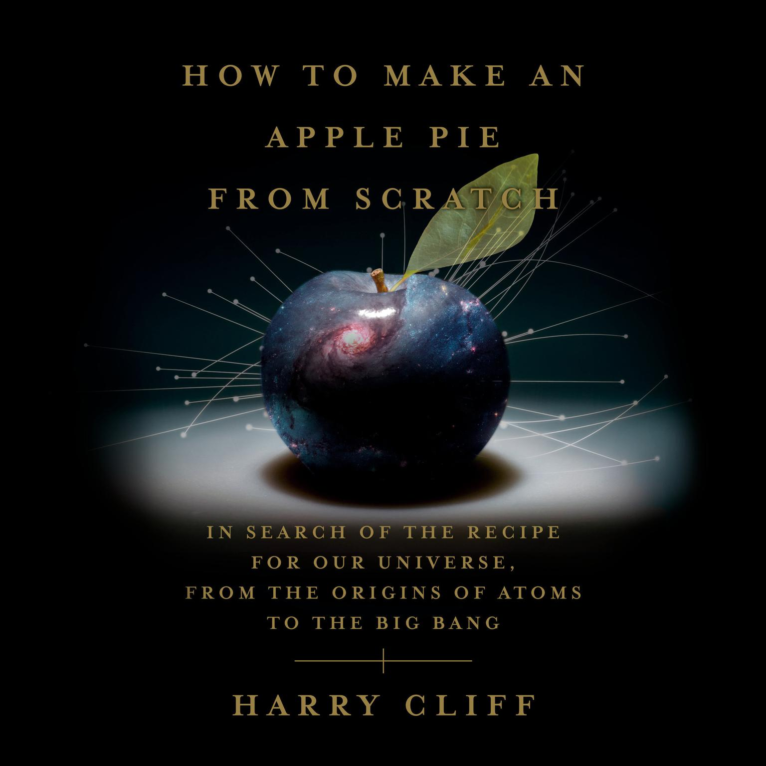 How to Make an Apple Pie from Scratch: In Search of the Recipe for Our Universe, from the Origins of Atoms to the Big Bang Audiobook, by Harry Cliff
