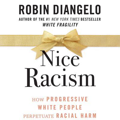Nice Racism: How Progressive White People Perpetuate Racial Harm Audiobook, by Robin DiAngelo