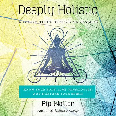 Deeply Holistic: A Guide to Intuitive Self-Care--Know Your Body, Live Consciously, and Nurture Your Spirit Audiobook, by