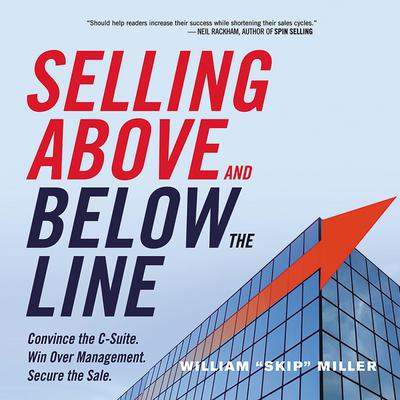 Selling Above and Below the Line: Convince the C-Suite. Win Over Management. Secure the Sale. Audiobook, by William Miller