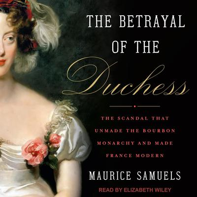 The Betrayal of the Duchess: The Scandal That Unmade the Bourbon Monarchy and Made France Modern Audiobook, by Maurice Samuels