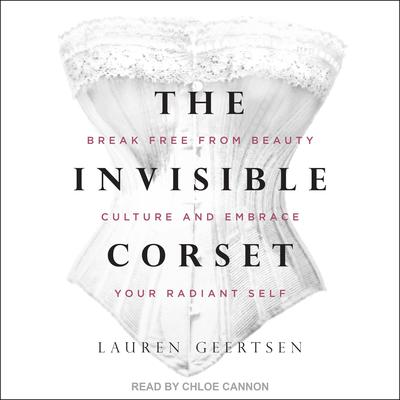 The Invisible Corset: Break Free from Beauty Culture and Embrace Your Radiant Self Audiobook, by Lauren Geertsen