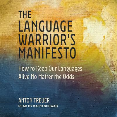 The Language Warriors Manifesto: How to Keep Our Languages Alive No Matter the Odds Audiobook, by Anton Treuer