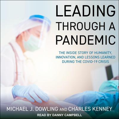 Leading Through A Pandemic: The Inside Story of Humanity, Innovation, and Lessons Learned During the COVID-19 Crisis Audiobook, by Charles Kenney