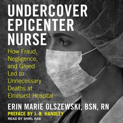 Undercover Epicenter Nurse: How Fraud, Negligence, and Greed Led to Unnecessary Deaths at Elmhurst Hospital Audiobook, by Erin Marie Olszewski