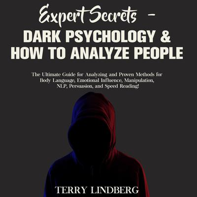 Expert Secrets – Dark Psychology & How to Analyze People: The Ultimate Guide for Analyzing and Proven Methods for Body Language, Emotional Influence, Manipulation, NLP, Persuasion, and Speed Reading! Audiobook, by