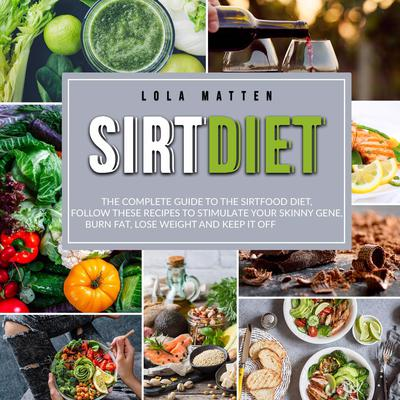 Sirt Diet: : The Complete Guide to the Sirtfood Diet, follow these Recipes to stimulate your Skinny Gene, burn Fat, lose Weight and keep it off Audiobook, by Lola Matten