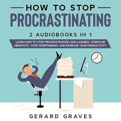 How to stop procrastinating: 2 Audiobooks in 1 - Learn How to Stop Procrastination and Laziness, Overcome Negativity, Stop Overthinking, and Increase Your Productivity Audiobook, by Gerard Graves