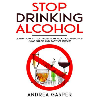 Stop Drinking Alcohol: : Learn How to Recover from Alcohol Addiction Using Quick and Easy Strategies  Audiobook, by Andrea Gasper