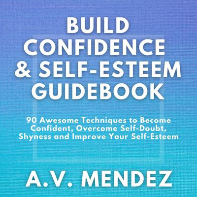 BUILD CONFIDENCE & SELF-ESTEEM GUIDEBOOK: 90 Awesome Techniques to Become Confident,  Overcome Self-Doubt, Eliminate Shyness and Improve Your Self-Esteem Audiobook, by A.V. Mendez