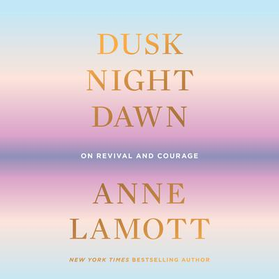 Dusk, Night, Dawn: On Revival and Courage Audiobook, by Anne Lamott