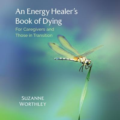 An Energy Healer's Book of Dying: For Caregivers and Those in Transition Audiobook, by Suzanne Worthley