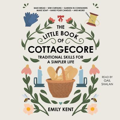 The Little Book of Cottagecore: Traditional Skills for a Simpler Life Audiobook, by Emily Kent