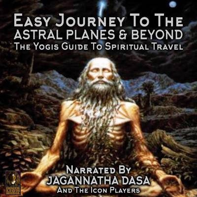 Easy Journey to the Astral Planes & Beyond; The Yogis Guide to Spiritual Travel Audiobook, by Jagannatha Dasa