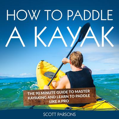 How to Paddle a Kayak: The 90 Minute Guide to Master Kayaking and Learn to Paddle Like a Pro Audiobook, by Scott Parsons