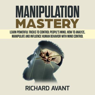 Manipulation Mastery: Learn Powerful Tricks to Control Peoples Mind, How to Analyze, Manipulate and Influence Human Behavior with mind control Audiobook, by Richard Avant