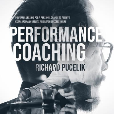 PERFORMANCE COACHING: Powerful Lessons for a Personal Change to Achieve Extraordinary Results and Reach Success in Life  Audiobook, by Richard Pucelik
