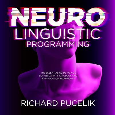 Neuro Linguistic Programming: The Essential Guide to NLP. Bonus: DARK PSYCHOLOGY and Manipulation Techniques  Audiobook, by Richard Pucelik