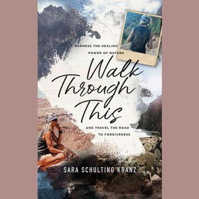 Walk Through This: Harness the Healing Power of Nature and Travel the Road to Forgiveness Audiobook, by Sara Schulting Kranz