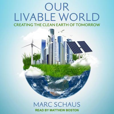 Our Livable World: Creating the Clean Earth of Tomorrow Audiobook, by Marc Schaus