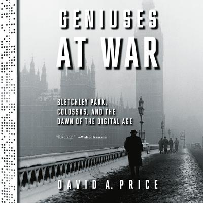 Geniuses at War: Bletchley Park, Colossus, and the Dawn of the Digital Age Audiobook, by David A. Price