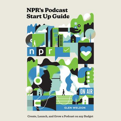 NPR's Podcast Start Up Guide: Create, Launch, and Grow a Podcast on Any Budget Audiobook, by Glen Weldon