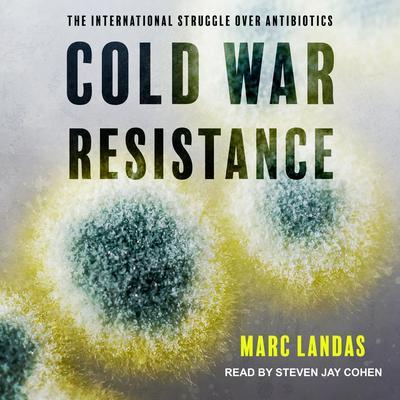 Cold War Resistance: The International Struggle over Antibiotics Audiobook, by Marc Landas