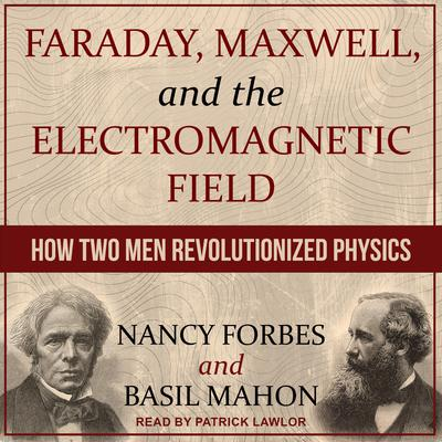 Faraday, Maxwell, and the Electromagnetic Field: How Two Men Revolutionized Physics Audiobook, by Basil Mahon