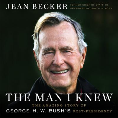 The Man I Knew: The Amazing Story of George H. W. Bush's Post-Presidency Audiobook, by Jean Becker