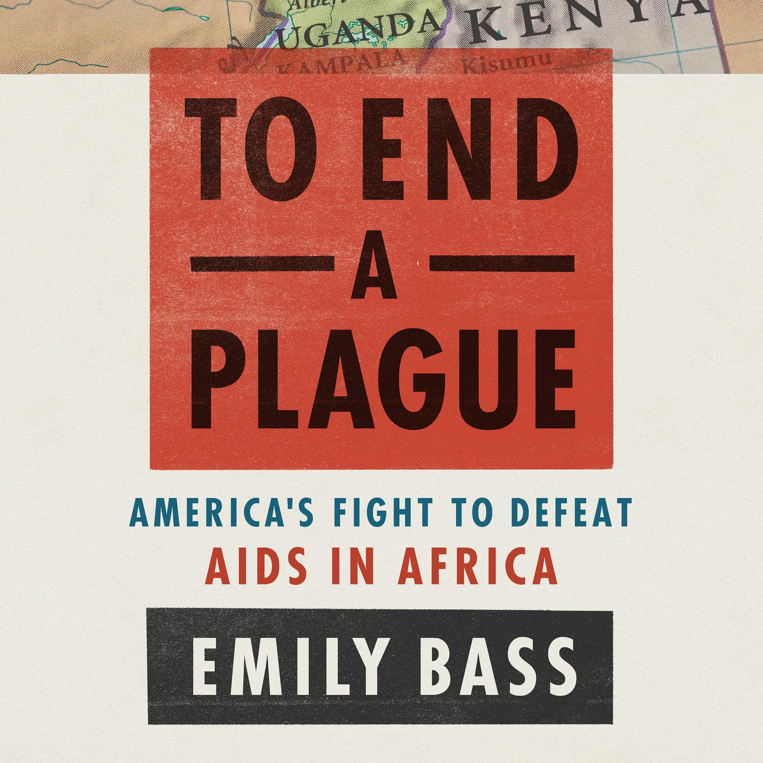 To End a Plague: Americas Fight to Defeat AIDS in Africa Audiobook, by Emily Bass