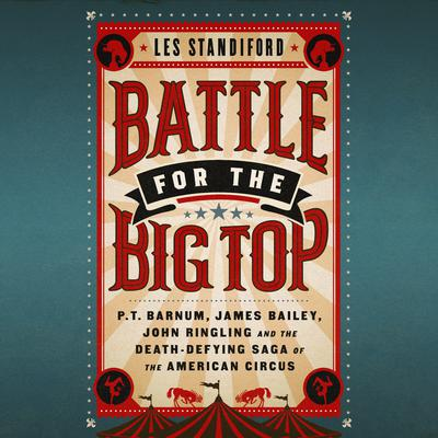 Battle for the Big Top: P.T. Barnum, James Bailey, John Ringling, and the Death-Defying Saga of the American Circus Audiobook, by Les Standiford