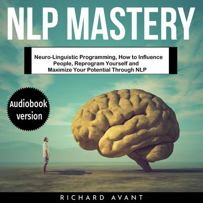 NLP Mastery: Neuro-Linguistic Programming, How to Influence People, Reprogram Yourself and Maximize Your Potential Through NLP Audiobook, by Richard Avant
