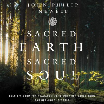 Sacred Earth, Sacred Soul: Celtic Wisdom for Reawakening to What Our Souls Know and Healing the World Audiobook, by John Philip Newell