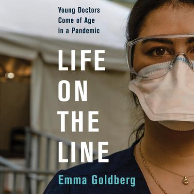 Life on the Line: Young Doctors Come of Age in a Pandemic Audiobook, by Emma Goldberg