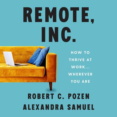 Remote, Inc.: How to Thrive at Work . . . Wherever You Are Audiobook, by Robert C. Pozen