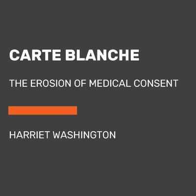Carte Blanche: The Erosion of Medical Consent Audiobook, by Harriet Washington