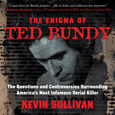 The Enigma of Ted Bundy: The Questions and Controversies Surrounding America's Most Infamous Serial Killer Audiobook, by