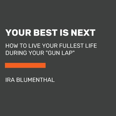 Your Best Is Next: How to Live Your Fullest Life During Your Gun Lap Audiobook, by Ira Blumenthal