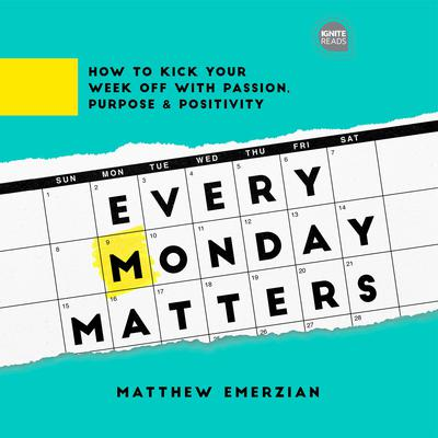 Every Monday Matters: How to Kick Your Week Off with Passion, Purpose, and Positivity Audiobook, by Matthew Emerzian