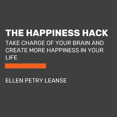The Happiness Hack: Take Charge of Your Brain and Create More Happiness in Your Life Audiobook, by Ellen Petry Leanse
