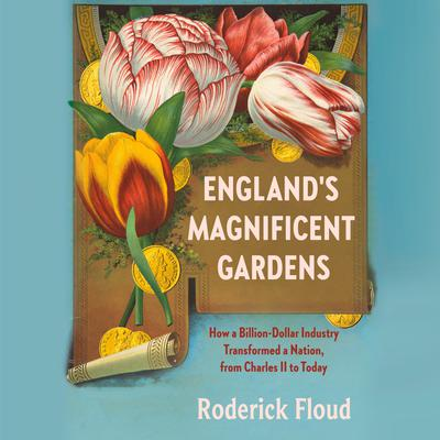 Englands Magnificent Gardens: How a Billion-Dollar Industry Transformed a Nation, from Charles II to Today Audiobook, by Roderick Floud