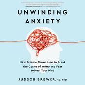 Unwinding Anxiety: New Science Shows How to Break the Cycles of Worry and Fear to Heal Your Mind Audiobook, by Judson Brewer