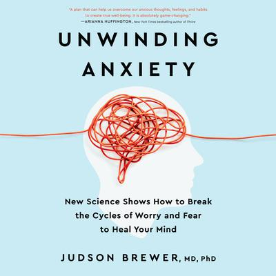 Unwinding Anxiety: New Science Shows How to Break the Cycles of Worry and Fear to Heal Your Mind Audiobook, by