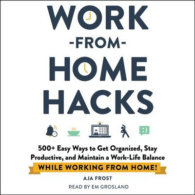 Work-from-Home Hacks: 500+ Easy Ways to Get Organized, Stay Productive, and Maintain a Work-Life Balance While Working from Home! Audiobook, by